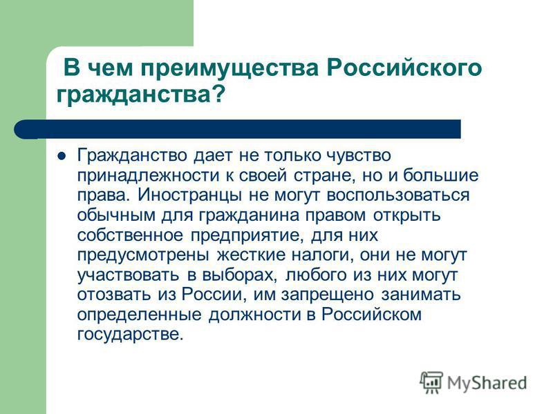 В чем преимущества Российского гражданства? Гражданство дает не только чувство принадлежности к своей стране, но и большие права. Иностранцы не могут воспользоваться обычным для гражданина правом открыть собственное предприятие, для них предусмотрены