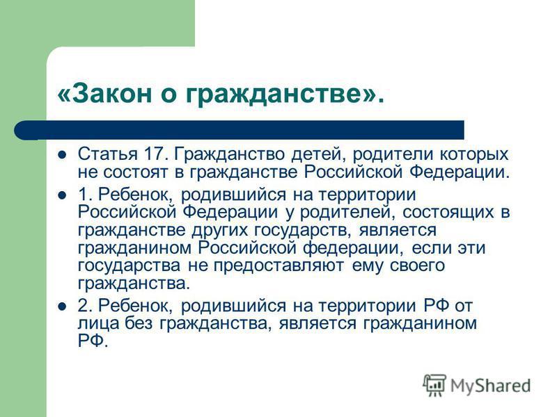 «Закон о гражданстве». Статья 17. Гражданство детей, родители которых не состоят в гражданстве Российской Федерации. 1. Ребенок, родившийся на территории Российской Федерации у родителей, состоящих в гражданстве других государств, является гражданино