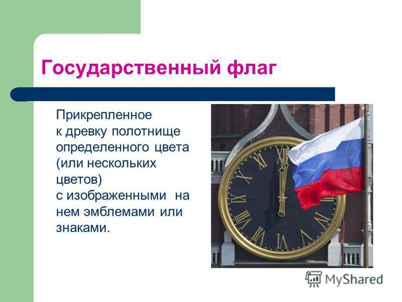 Государственный флаг Прикрепленное к древку полотнище определенного цвета (или нескольких цветов) с изображенными на нем эмблемами или знаками.