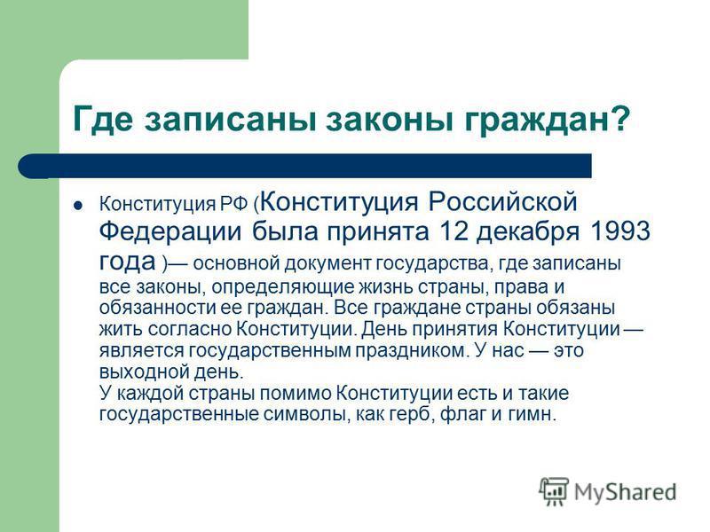Где записаны законы граждан? Конституция РФ ( Конституция Российской Федерации была принята 12 декабря 1993 года ) основной документ государства, где записаны все законы, определяющие жизнь страны, права и обязанности ее граждан. Все граждане страны