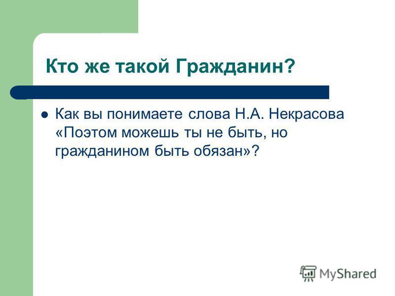 Кто же такой Гражданин? Как вы понимаете слова Н.А. Некрасова «Поэтом можешь ты не быть, но гражданином быть обязан»?