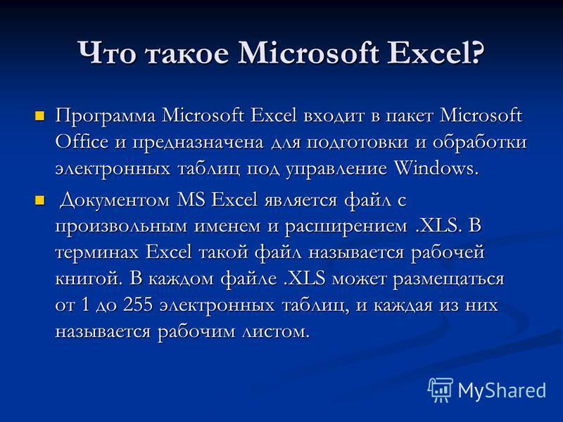 Что такое Microsoft Excel? Программа Microsoft Excel входит в пакет Microsoft Office и предназначена для подготовки и обработки электронных таблиц под управление Windows. Программа Microsoft Excel входит в пакет Microsoft Office и предназначена для п