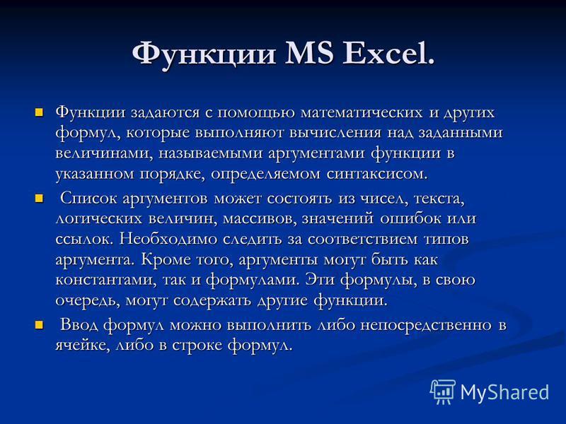 Функции MS Excel. Функции задаются с помощью математических и других формул, которые выполняют вычисления над заданными величинами, называемыми аргументами функции в указанном порядке, определяемом синтаксисом. Функции задаются с помощью математическ