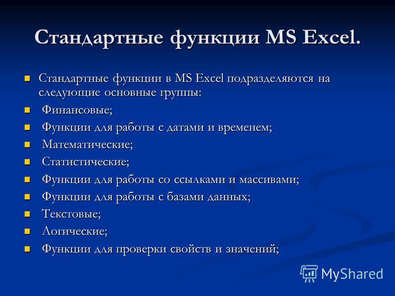 Стандартные функции MS Excel. Стандартные функции в MS Excel подразделяются на следующие основные группы: Стандартные функции в MS Excel подразделяются на следующие основные группы: Финансовые; Финансовые; Функции для работы с датами и временем; Функ