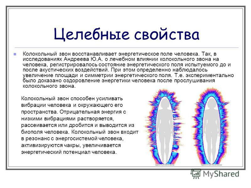Целебные свойства Колокольный звон восстанавливает энергетическое поле человека. Так, в исследованиях Андреева Ю.А. о лечебном влиянии колокольного звона на человека, регистрировалось состояние энергетического поля испытуемого до и после акустических