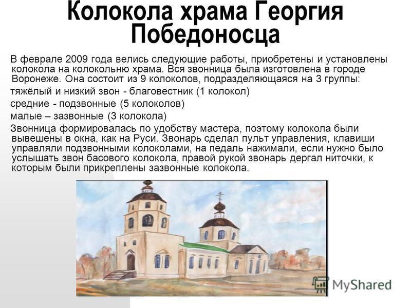 Колокола храма Георгия Победоносца В феврале 2009 года велись следующие работы, приобретены и установлены колокола на колокольню храма. Вся звонница была изготовлена в городе Воронеже. Она состоит из 9 колоколов, подразделяющаяся на 3 группы: тяжёлый