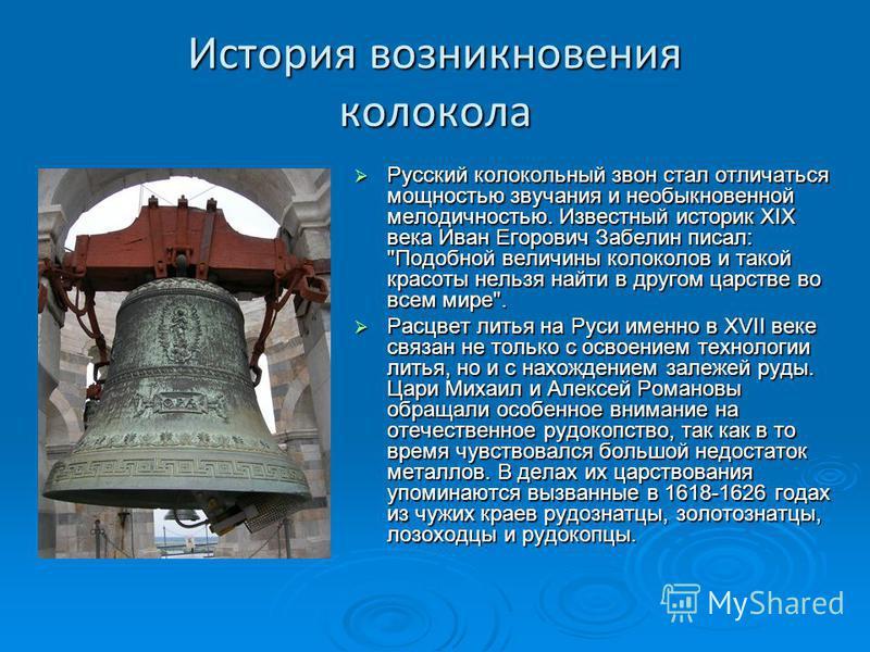 История возникновения колокола Русский колокольный звон стал отличаться мощностью звучания и необыкновенной мелодичностью. Известный историк XIX века Иван Егорович Забелин писал: