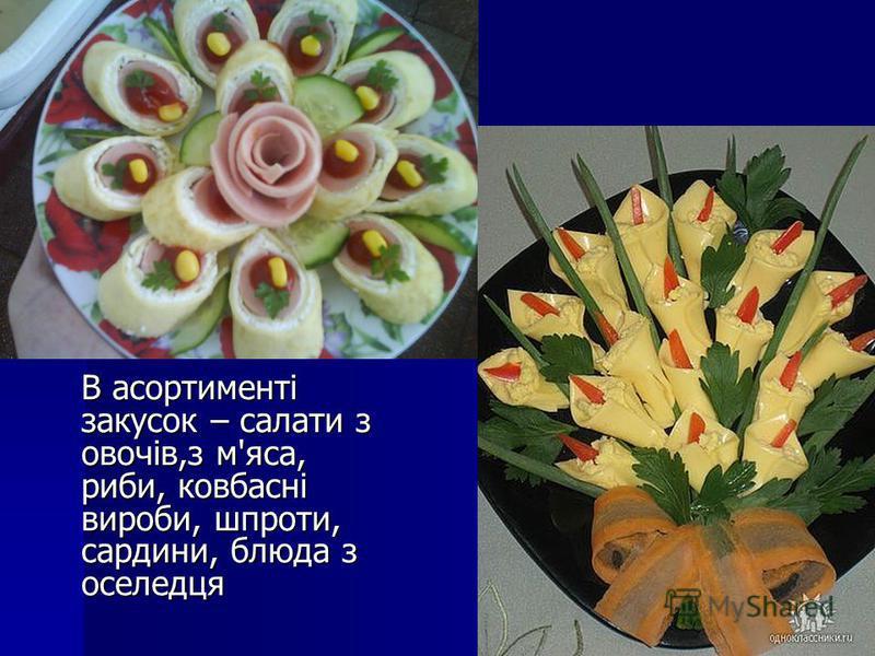 В асортименті закусок – салати з овочів,з м'яса, риби, ковбасні вироби, шпроти, сардини, блюда з оселедця