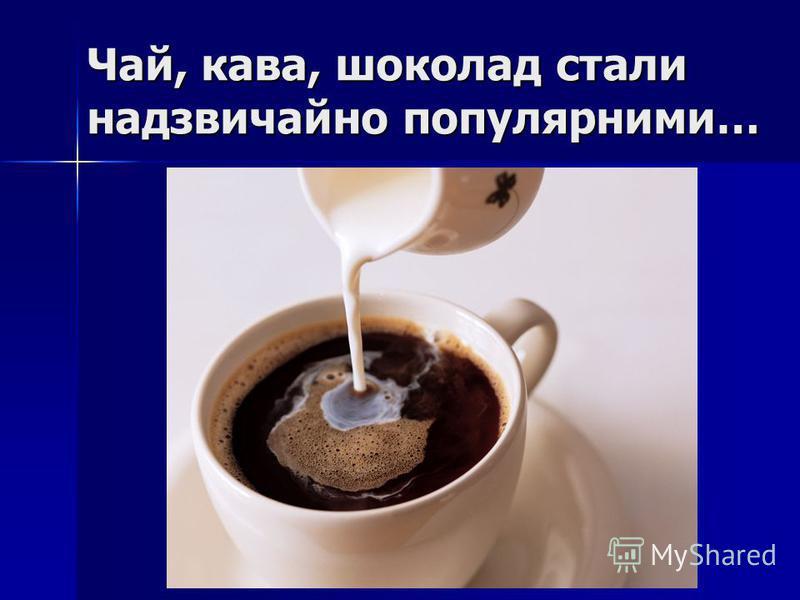 Чай, кава, шоколад стали надзвичайно популярними…