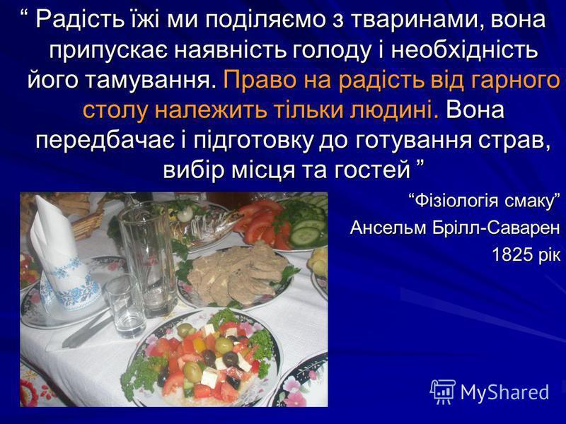 Радість їжі ми поділяємо з тваринами, вона припускає наявність голоду і необхідність його тамування. Право на радість від гарного столу належить тільки людині. Вона передбачає і підготовку до готування страв, вибір місця та гостей Фізіологія смаку Ан