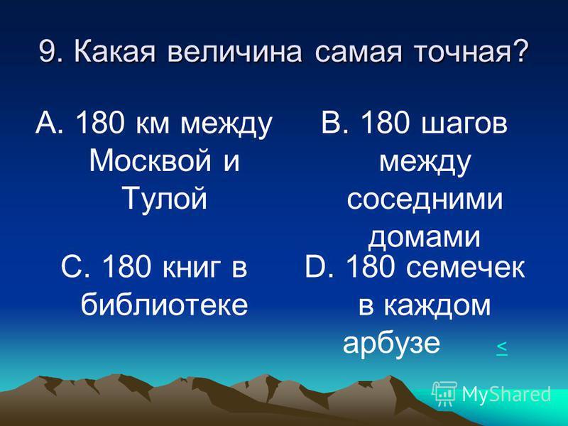 9. Какая величина самая точная? А. 180 км между Москвой и Тулой В. 180 шагов между соседними домами С. 180 книг в библиотеке D. 180 семечек в каждом арбузе < <