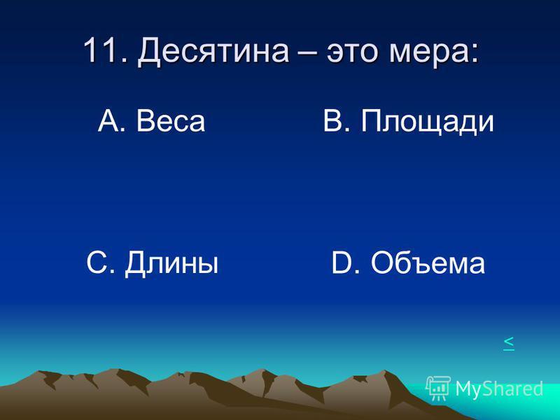 11. Десятина – это мера: А. Веса В. Площади С. Длины D. Объема <