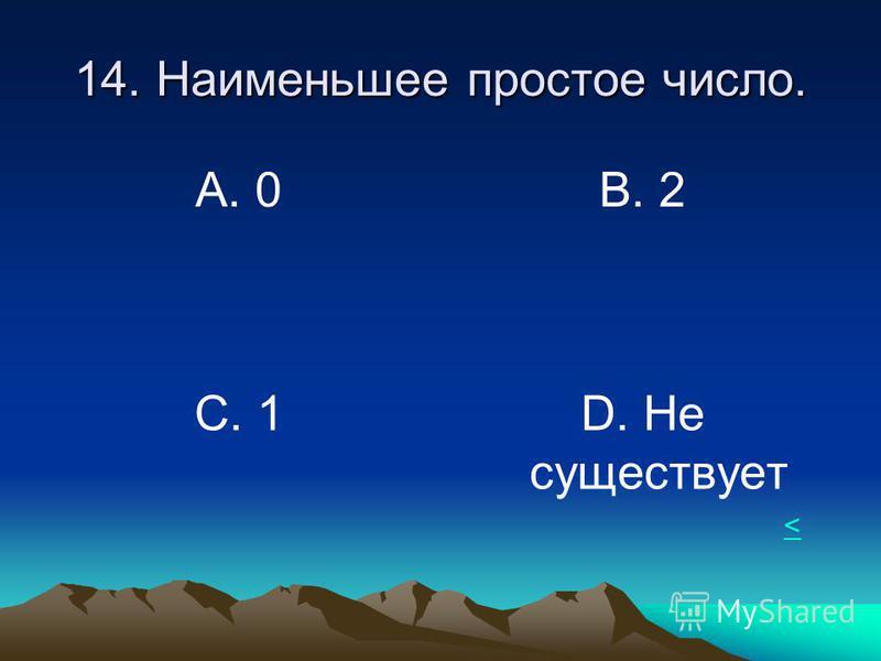 14. Наименьшее простое число. А. 0 В. 2 С. 1D. Не существует <