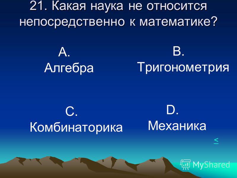 21. Какая наука не относится непосредственно к математике? А. Алгебра В. Тригонометрия С. Комбинаторика D. Механика <