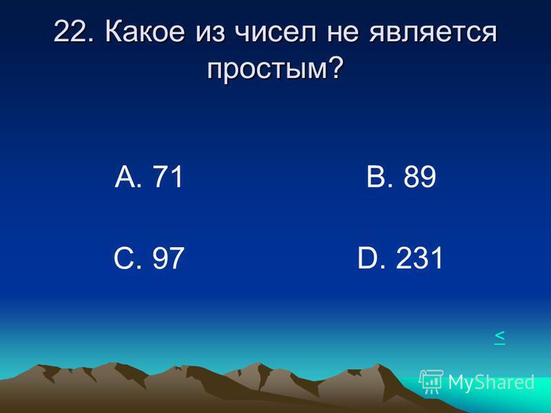 22. Какое из чисел не является простым? А. 71В. 89 С. 97 D. 231 <