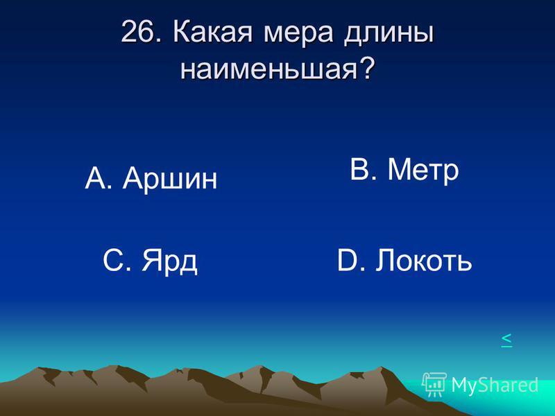 26. Какая мера длины наименьшая? А. Аршин В. Метр С. Ярд D. Локоть <