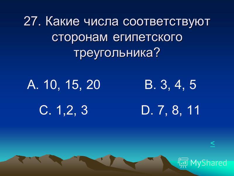 27. Какие числа соответствуют сторонам египетского треугольника? А. 10, 15, 20 В. 3, 4, 5 С. 1,2, 3D. 7, 8, 11 <