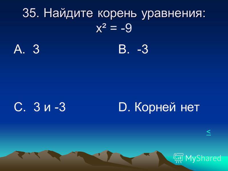 35. Найдите корень уравнения: х 35. Найдите корень уравнения: х² = -9 А. 3В. -3 С. 3 и -3 D. Корней нет <