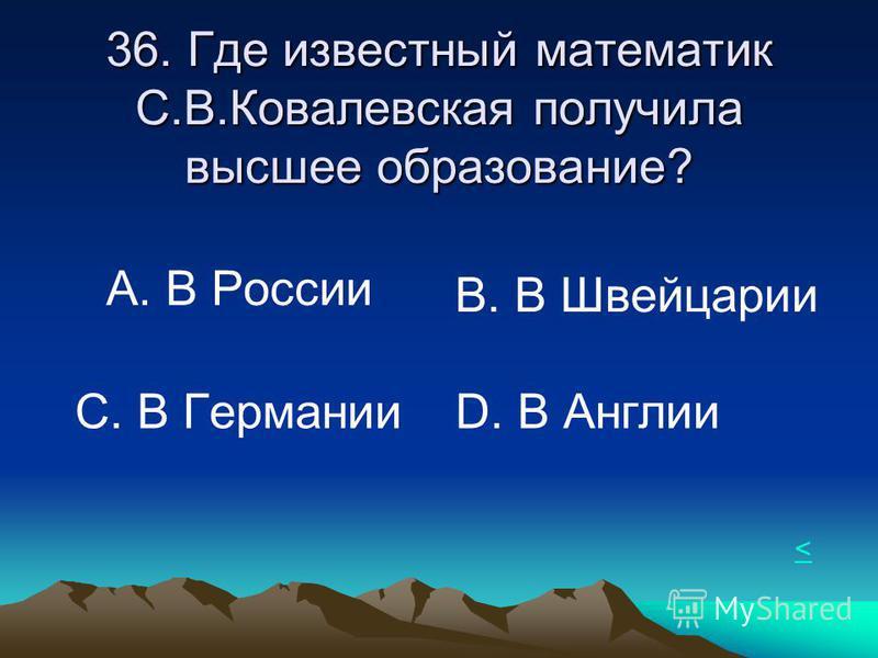 36. Где известный математик С.В.Ковалевская получила высшее образование? А. В России В. В Швейцарии С. В Германии D. В Англии <