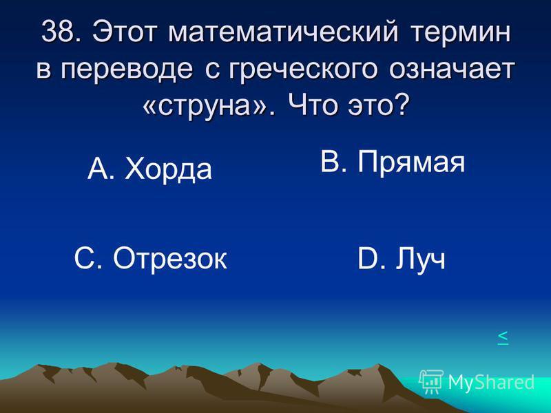 38. Этот математический термин в переводе с греческого означает «струна». Что это? А. Хорда В. Прямая С. Отрезок D. Луч <