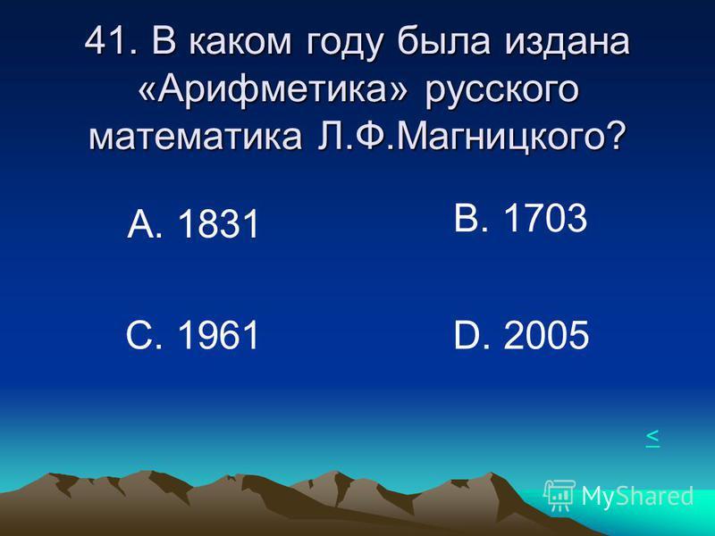 41. В каком году была издана «Арифметика» русского математика Л.Ф.Магницкого? А. 1831 В. 1703 С. 1961D. 2005 <