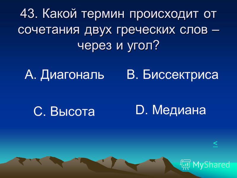 43. Какой термин происходит от сочетания двух греческих слов – через и угол? А. Диагональ В. Биссектриса С. Высота D. Медиана <