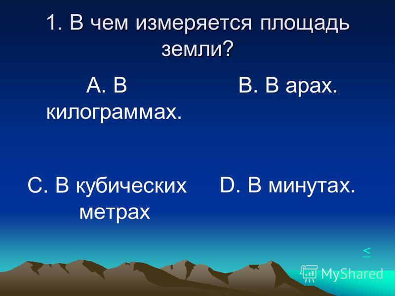 1. В чем измеряется площадь земли? А. В килограмах. В. В арах. С. В кубических метрах D. В минутах. <