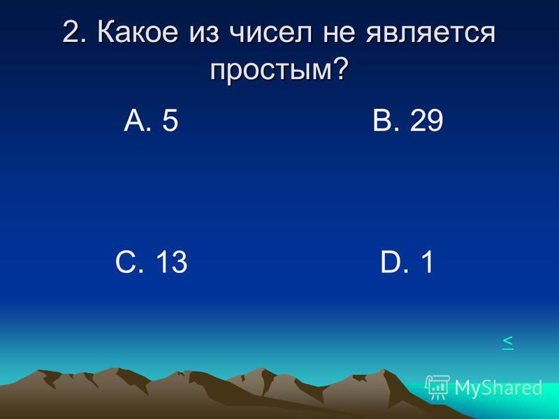2. Какое из чисел не является простым? А. 5В. 29 С. 13 D. 1 <