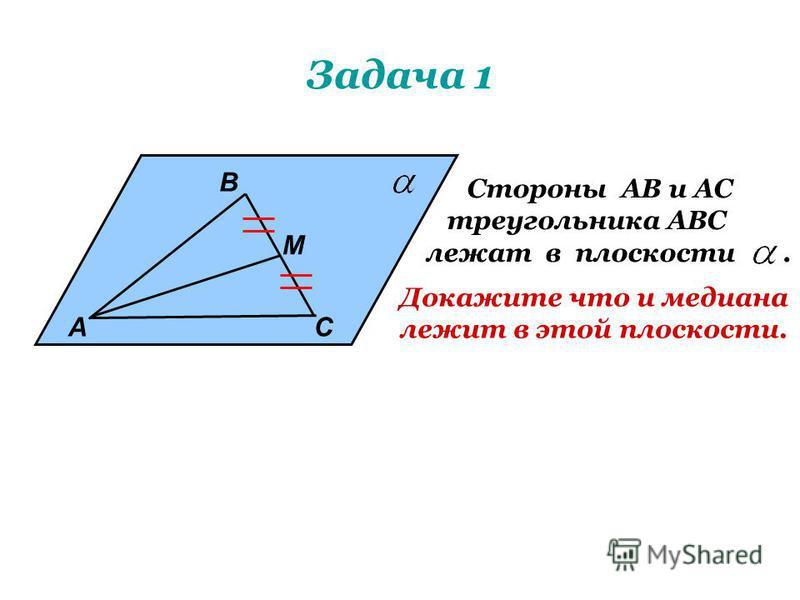 Задача 1 А В М С Стороны АВ и АС треугольника АВС лежат в плоскости. Докажите что и медиана лежит в этой плоскости.