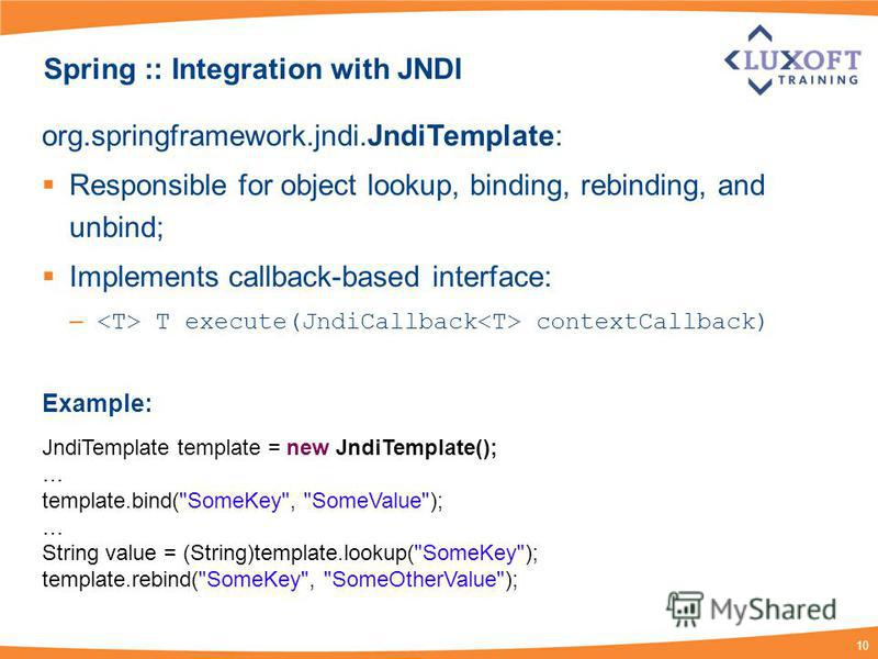 10 Spring :: Integration with JNDI org.springframework.jndi.JndiTemplate: Responsible for object lookup, binding, rebinding, and unbind; Implements callback-based interface: – T execute(JndiCallback contextCallback) Example: JndiTemplate template = n