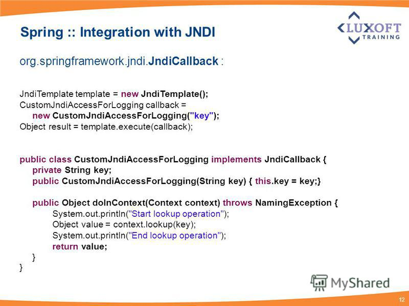12 Spring :: Integration with JNDI org.springframework.jndi.JndiCallback : JndiTemplate template = new JndiTemplate(); CustomJndiAccessForLogging callback = new CustomJndiAccessForLogging(