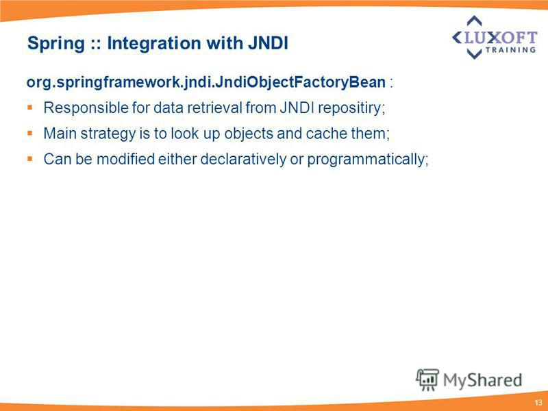 13 Spring :: Integration with JNDI org.springframework.jndi.JndiObjectFactoryBean : Responsible for data retrieval from JNDI repositiry; Main strategy is to look up objects and cache them; Can be modified either declaratively or programmatically;
