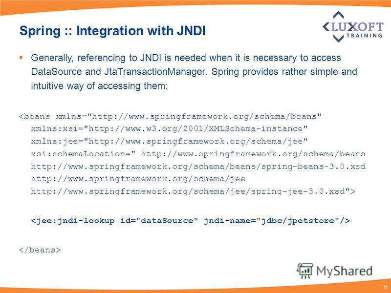 8 Spring :: Integration with JNDI Generally, referencing to JNDI is needed when it is necessary to access DataSource and JtaTransactionManager. Spring provides rather simple and intuitive way of accessing them: