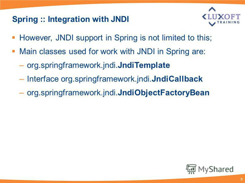 9 Spring :: Integration with JNDI However, JNDI support in Spring is not limited to this; Main classes used for work with JNDI in Spring are: –org.springframework.jndi.JndiTemplate –Interface org.springframework.jndi.JndiCallback –org.springframework