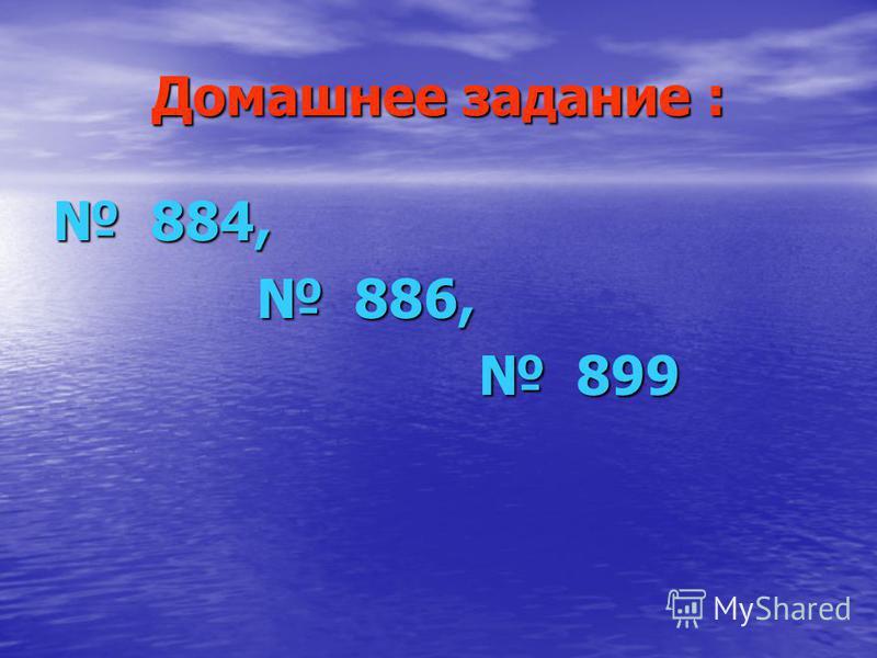 Домашнее задание : 884, 884, 886, 886, 899 899