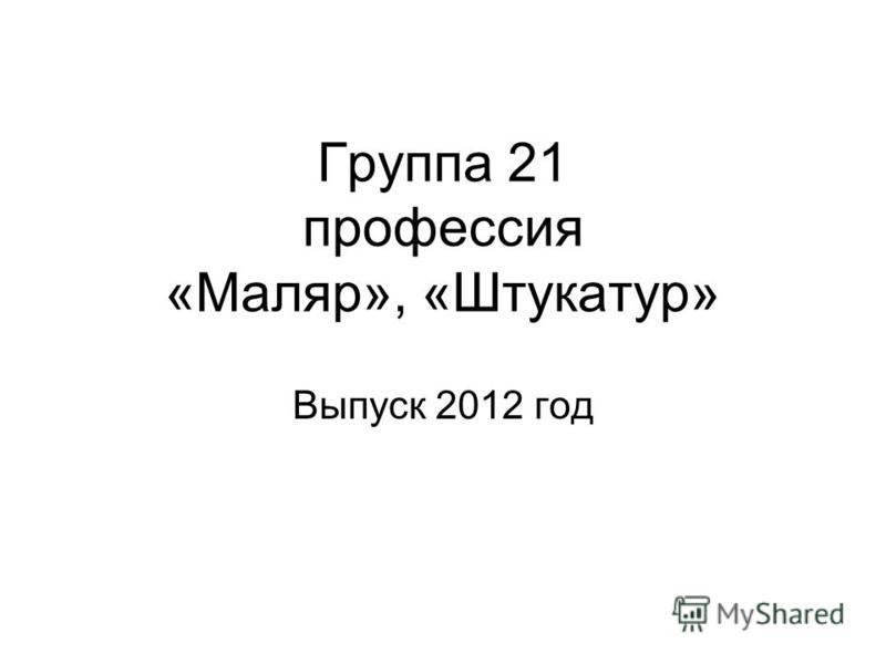 Группа 21 профессия «Маляр», «Штукатур» Выпуск 2012 год