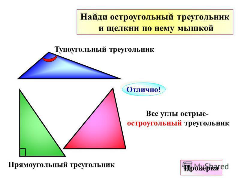 Найди остроугольный треугольник и щелкни по нему мышкой Отлично! Проверка Все углы острые- остроугольный треугольник Тупоугольный треугольник Прямоугольный треугольник