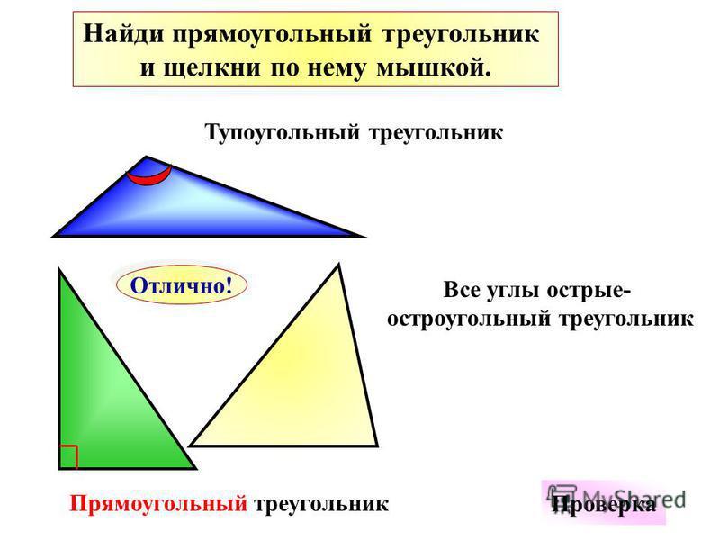 Найди прямоугольный треугольник и щелкни по нему мышкой. Отлично! Проверка Все углы острые- остроугольный треугольник Тупоугольный треугольник Прямоугольный треугольник