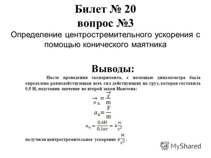 Билет 20 вопрос 3 Определение центростремительного ускорения с помощью конического маятника Выводы: После проведения эксперимента, с помощью динамометра была определена равнодействующая всех сил действующих на груз, которая составила 0.5 Н, подставив