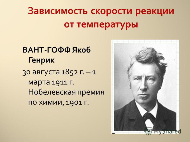 ВАНТ-ГОФФ Якоб Генрик 30 августа 1852 г. – 1 марта 1911 г. Нобелевская премия по химии, 1901 г. Зависимость скорости реакции от температуры