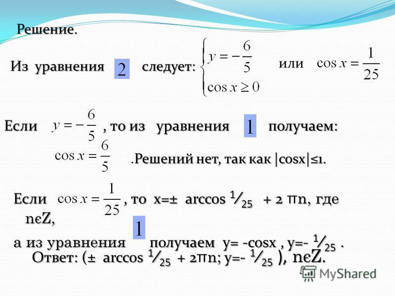 Решение. или Если, то из уравнения получаем: Решений нет, так как |cosx|1..Решений нет, так как |cosx|1. Если, то x=± arccos 1 25 + 2 n, где nєZ, Если, то x=± arccos 1 25 + 2 π n, где nєZ, а из уравнения получаем у= -cosx, y=- 1 25. Ответ: (± arccos