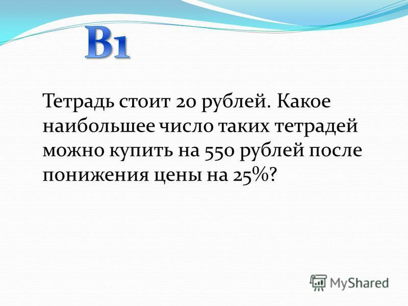 Тетрадь стоит 20 рублей. Какое наибольшее число таких тетрадей можно купить на 550 рублей после понижения цены на 25%?