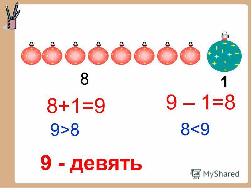 8+1=9 9 – 1=8 9>89>8 8<98<9 8 1 9 - девять
