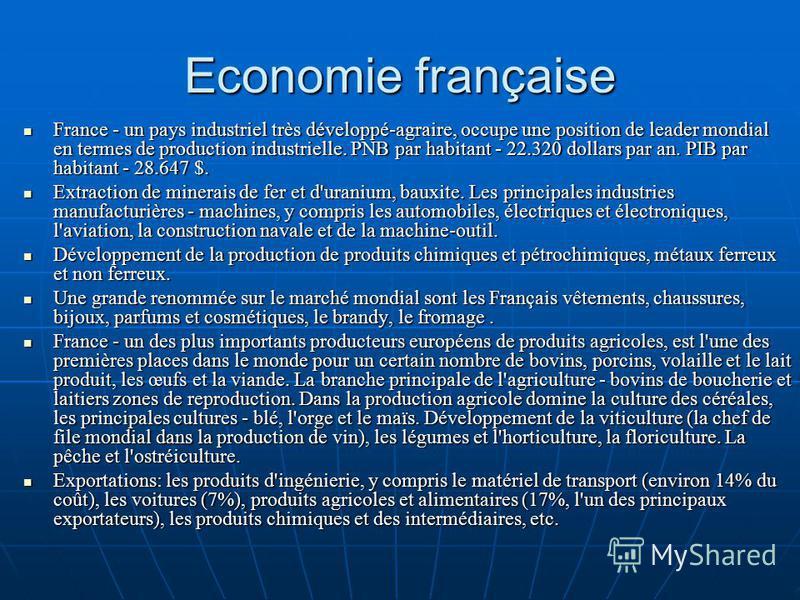 Economie française France - un pays industriel très développé-agraire, occupe une position de leader mondial en termes de production industrielle. PNB par habitant - 22.320 dollars par an. PIB par habitant - 28.647 $. France - un pays industriel très