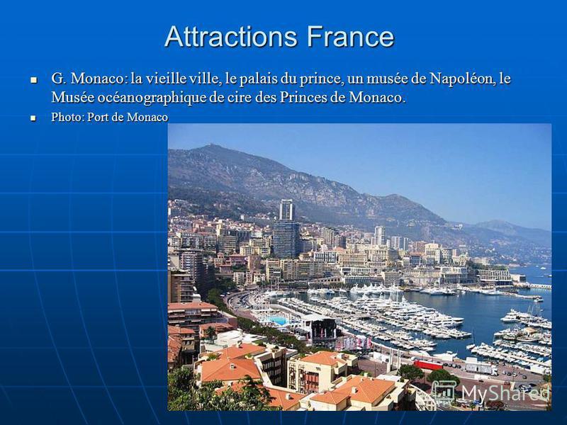 Attractions France G. Monaco: la vieille ville, le palais du prince, un musée de Napoléon, le Musée océanographique de cire des Princes de Monaco. G. Monaco: la vieille ville, le palais du prince, un musée de Napoléon, le Musée océanographique de cir