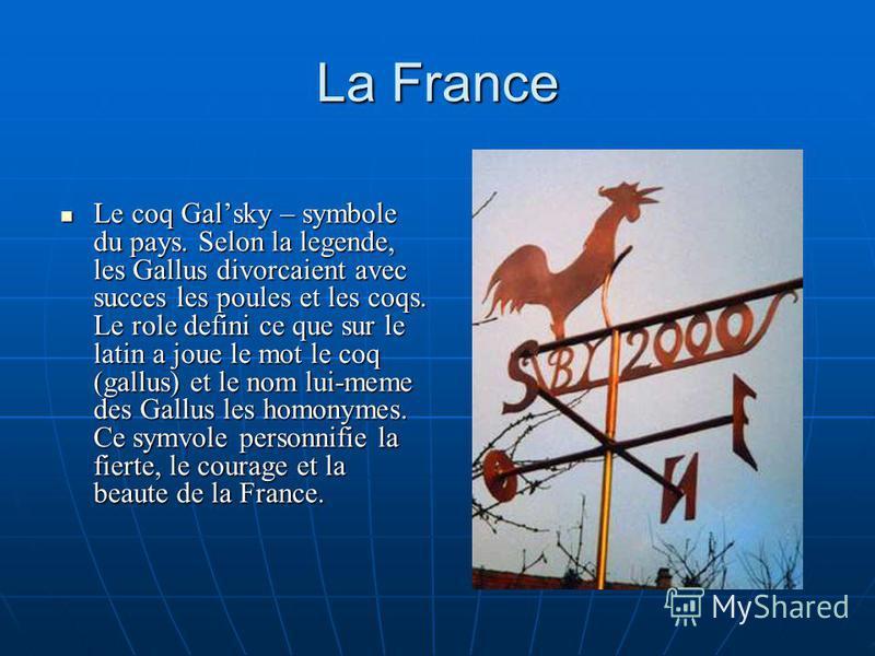 La France Le coq Galsky – symbole du pays. Selon la legende, les Gallus divorcaient avec succes les poules et les coqs. Le role defini ce que sur le latin a joue le mot le coq (gallus) et le nom lui-meme des Gallus les homonymes. Ce symvole personnif