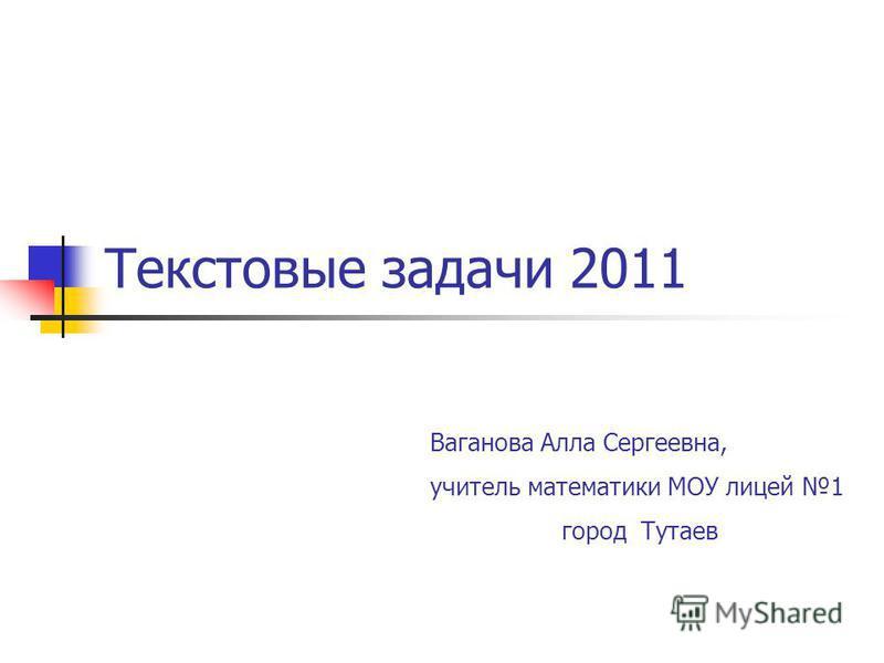 Текстовые задачи 2011 Ваганова Алла Сергеевна, учитель математики МОУ лицей 1 город Тутаев