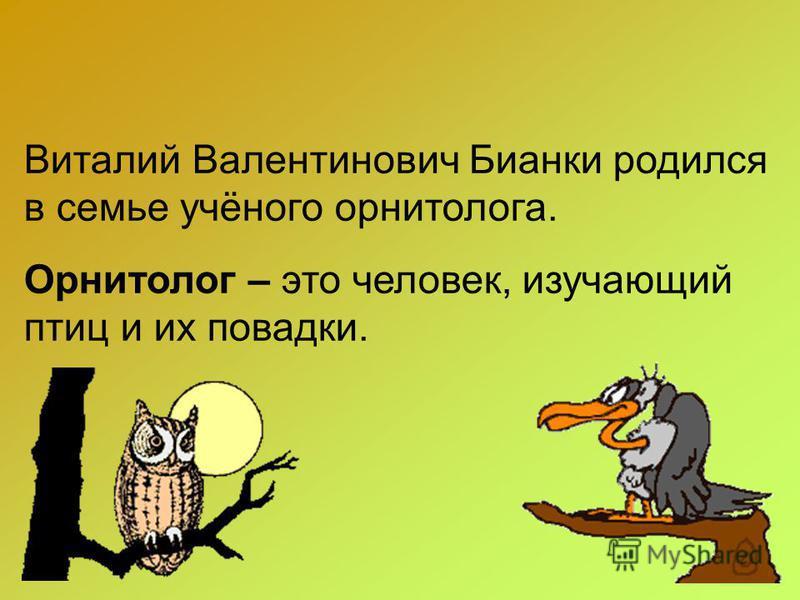 Виталий Валентинович Бианки родился в семье учёного орнитолога. Орнитолог – это человек, изучающий птиц и их повадки.