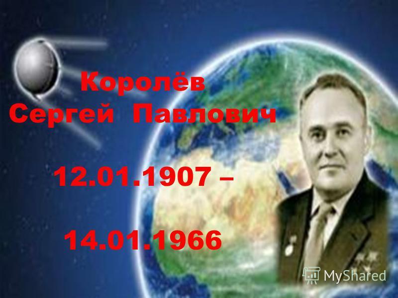 Королёв Сергей Павлович 12.01.1907 – 14.01.1966