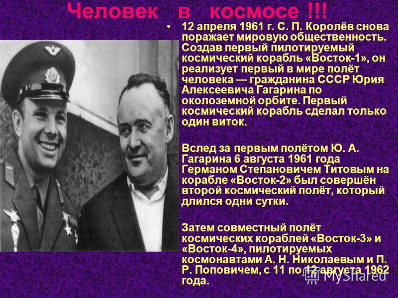 Человек в космосе !!! 12 апреля 1961 г. С. П. Королёв снова поражает мировую общественность. Создав первый пилотируемый космический корабль «Восток-1», он реализует первый в мире полёт человека гражданина СССР Юрия Алексеевича Гагарина по околоземной